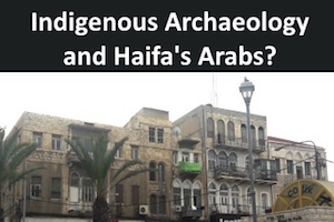 Indigenous Archaeology: What Has It Got To Do With Arabs In Haifa?