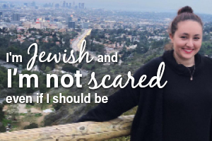 I'm Jewish And I'm Not Scared, Even If I Should Be