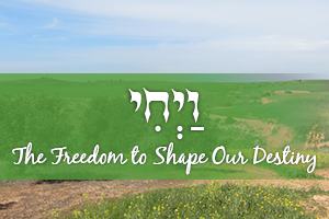 The Freedom to Shape Our Destiny: Parashat Vayechi
